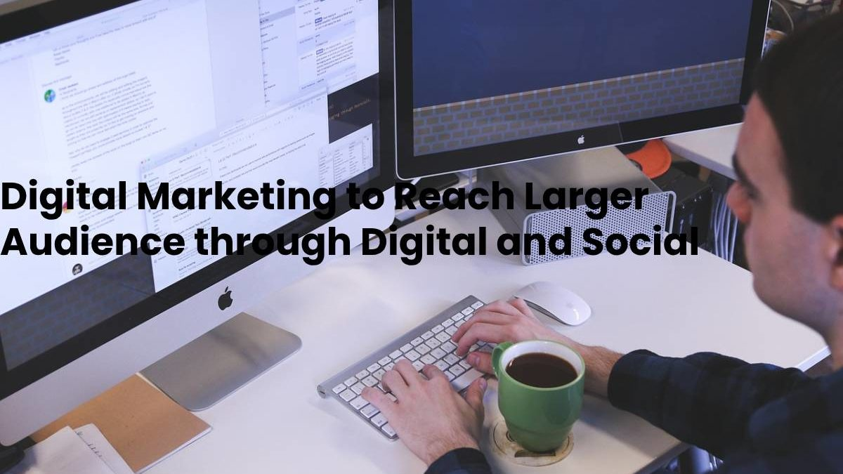 Digital Marketing to Reach Larger Audience through Digital and Social Media