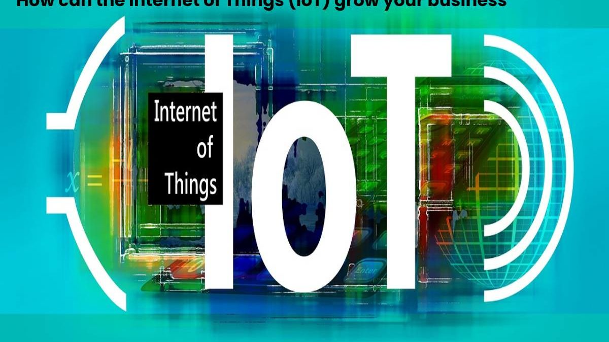 How can the Internet of Things (IoT) grow your business