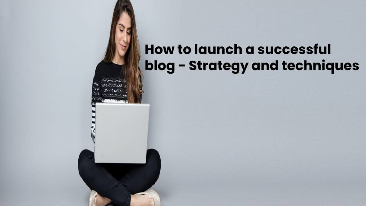 How to launch a successful blog – Strategy and techniques