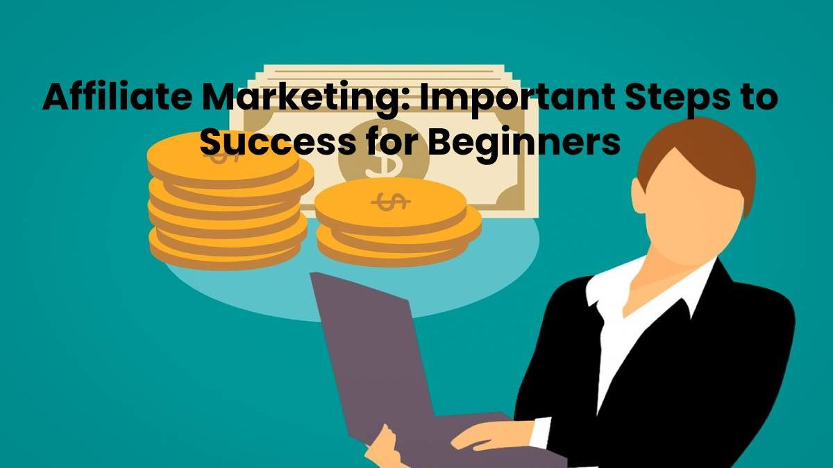 Affiliate Marketing: Important Steps to Success for Beginners