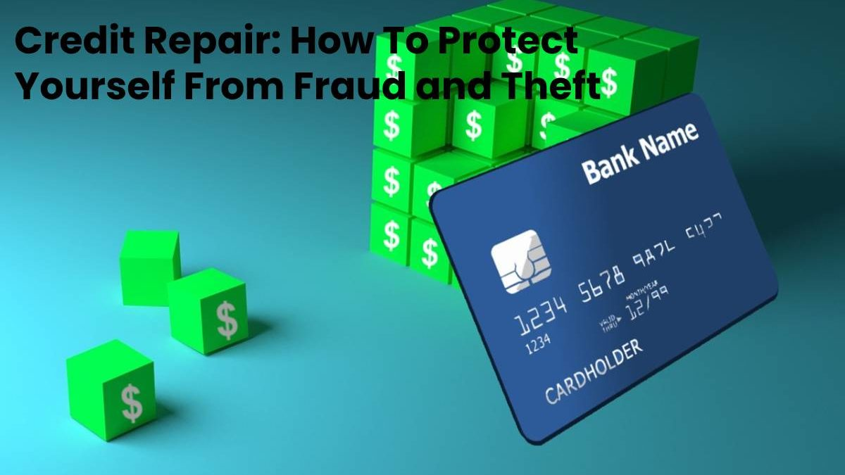 Credit Repair: How To Protect Yourself From Fraud and Theft