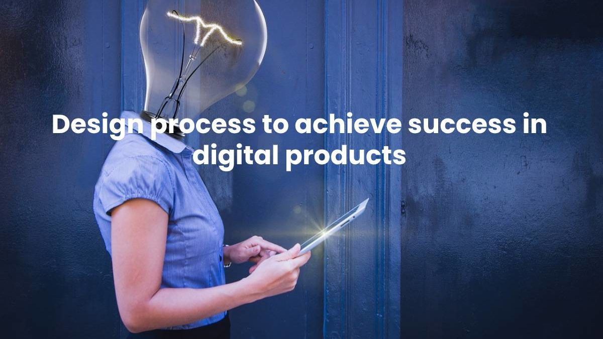Design process to achieve success in digital products