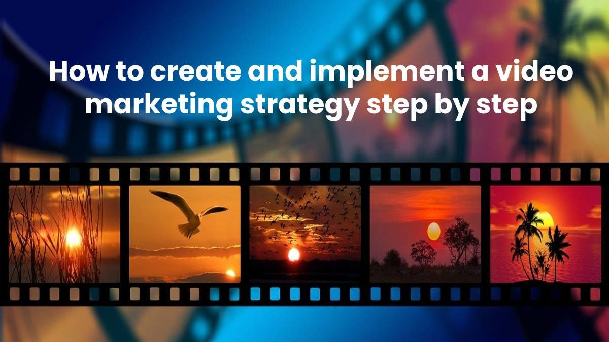 How to create and implement a video marketing strategy step by step