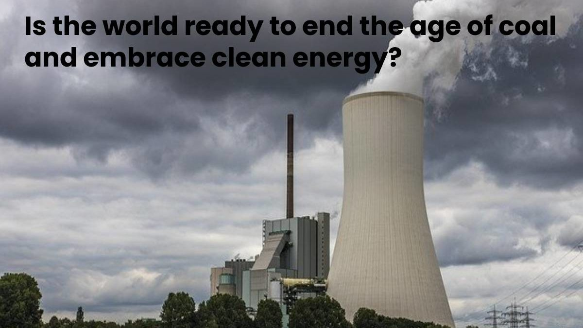Is the world ready to end the age of coal and embrace clean energy?