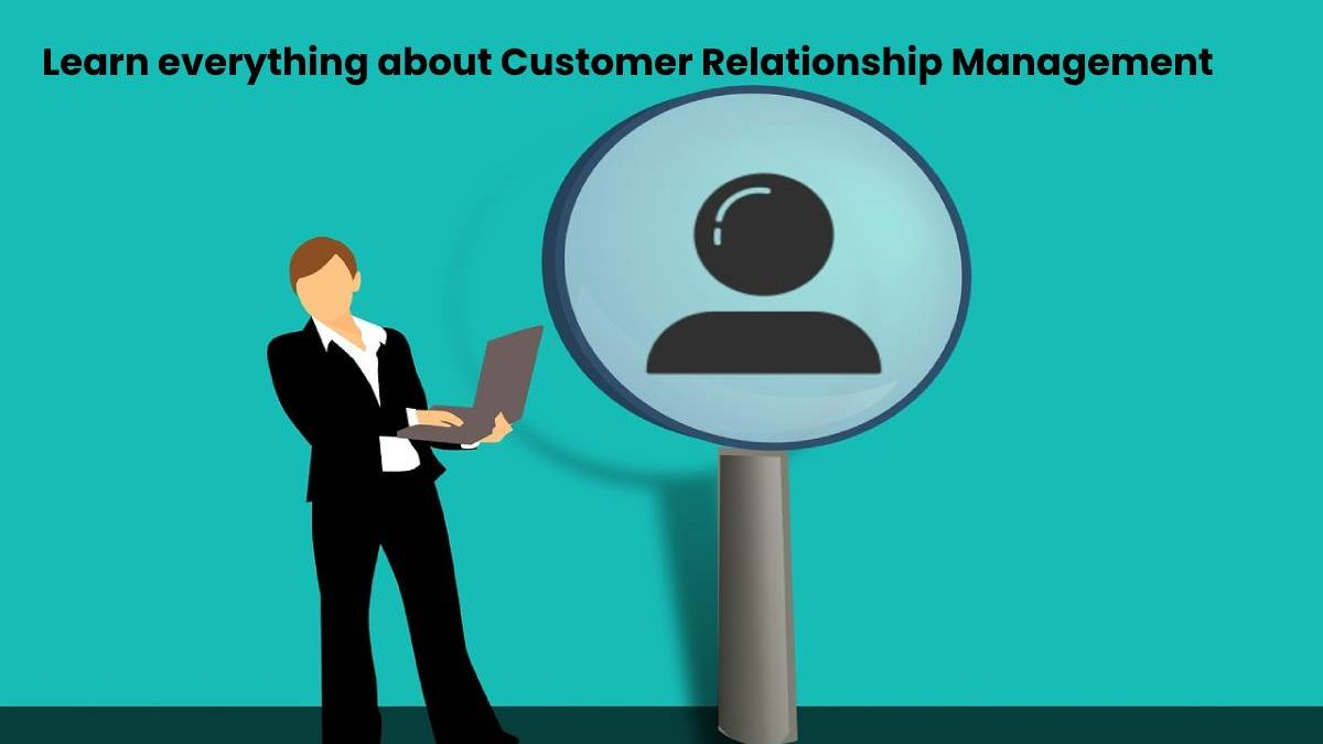 Learn everything about Customer Relationship Management
