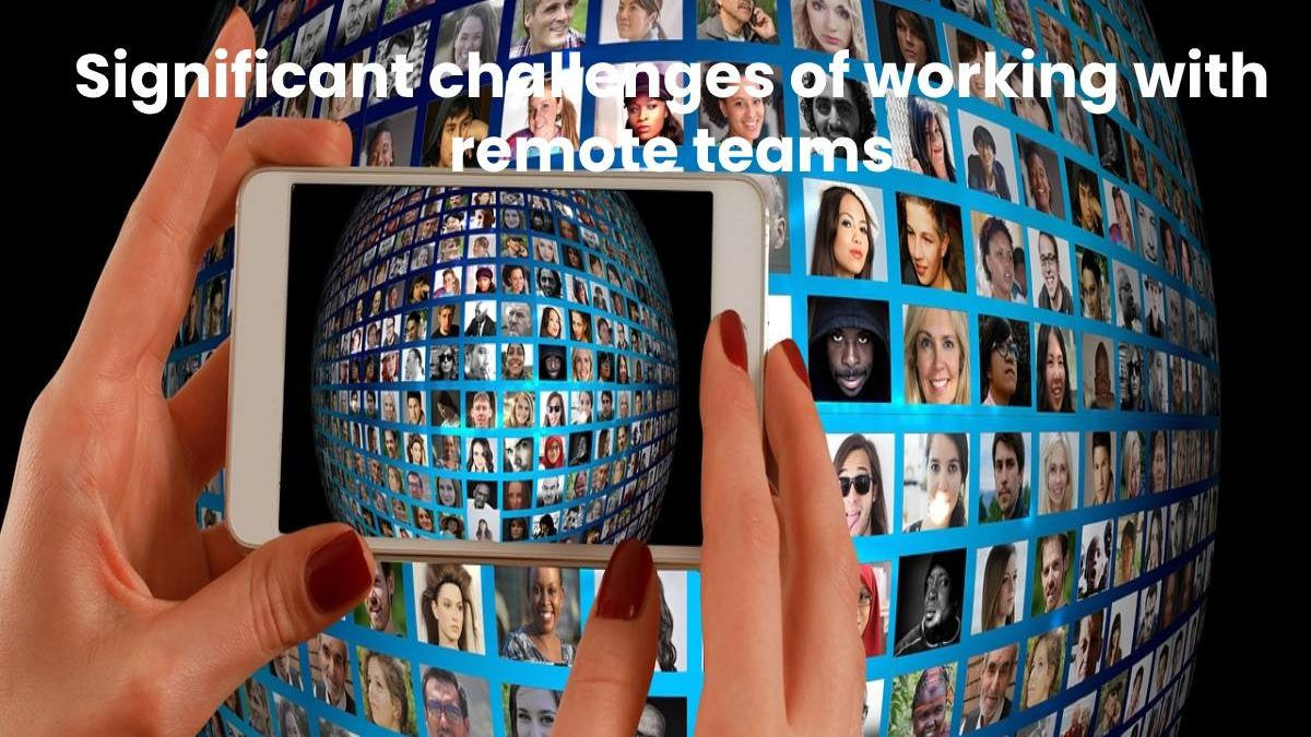 Significant challenges of working with remote teams