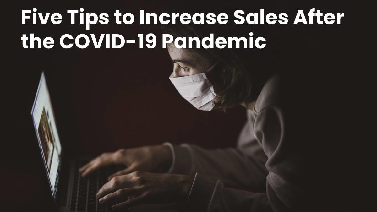 Increase Sales After the COVID-19 Pandemic – Top Five Tips