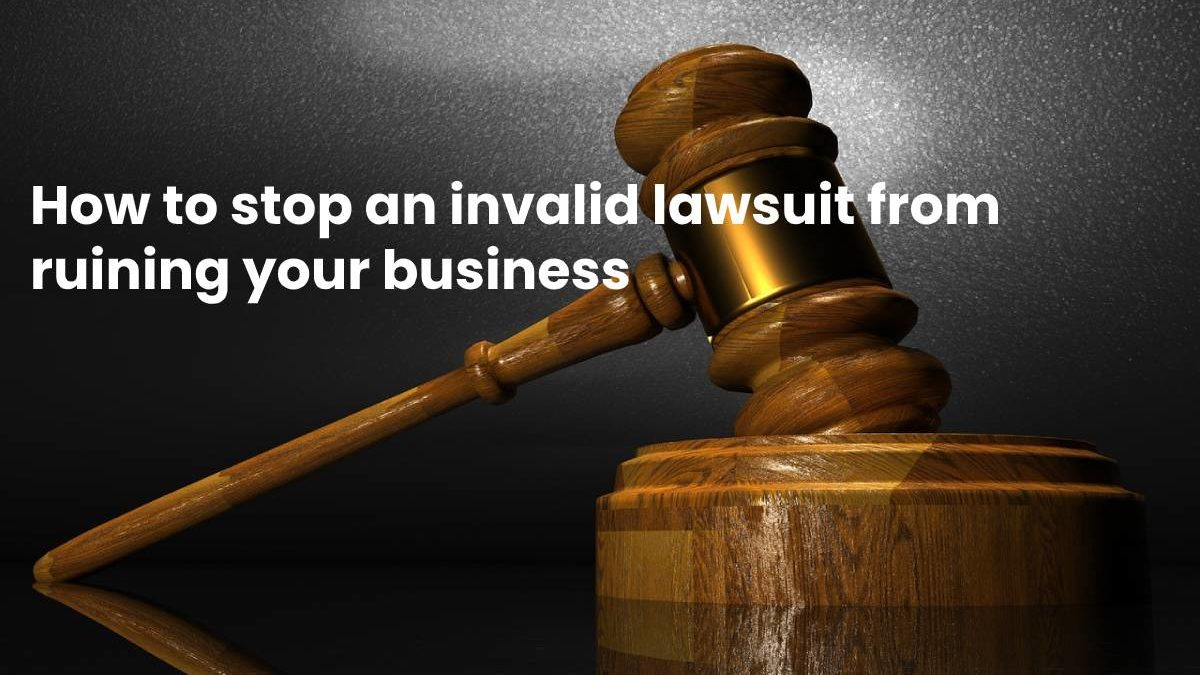 How to stop an invalid lawsuit from ruining your business