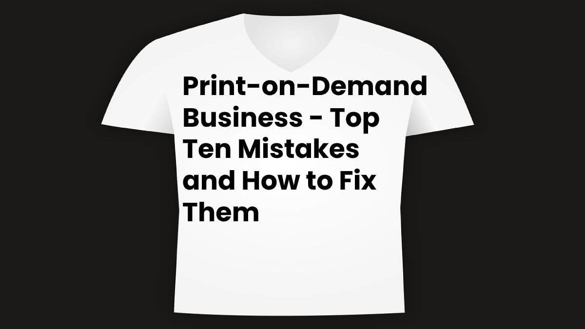 Print-on-Demand Business – Top Ten Mistakes and How to Fix Them