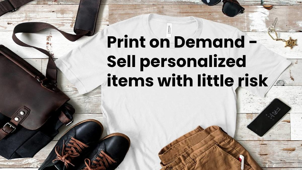 Print on Demand – Sell personalized items with little risk