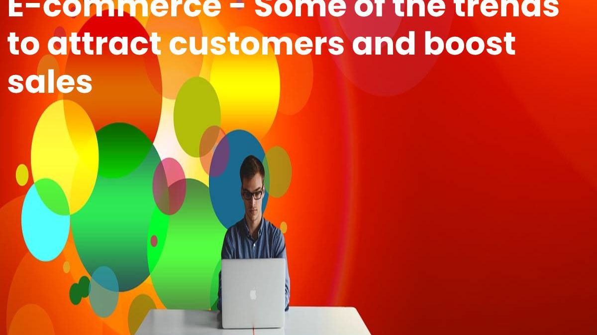 E-commerce – Some of the trends to attract customers and boost sales
