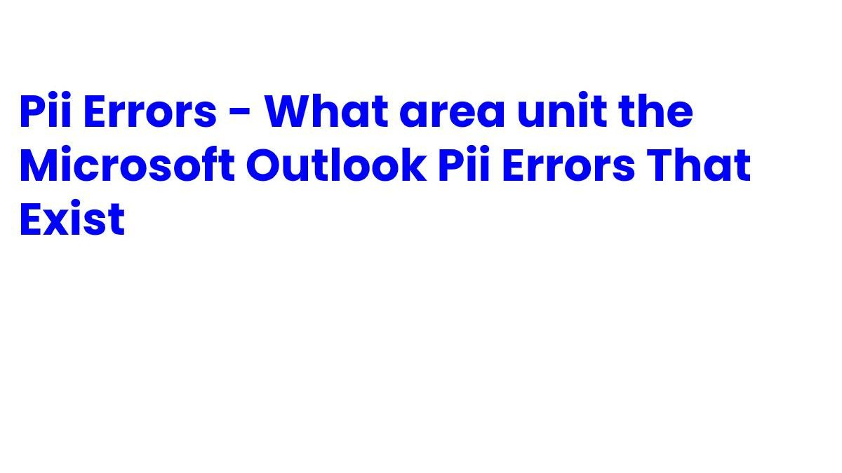 Pii Errors – What area unit the Microsoft Outlook Pii Errors That Exist?
