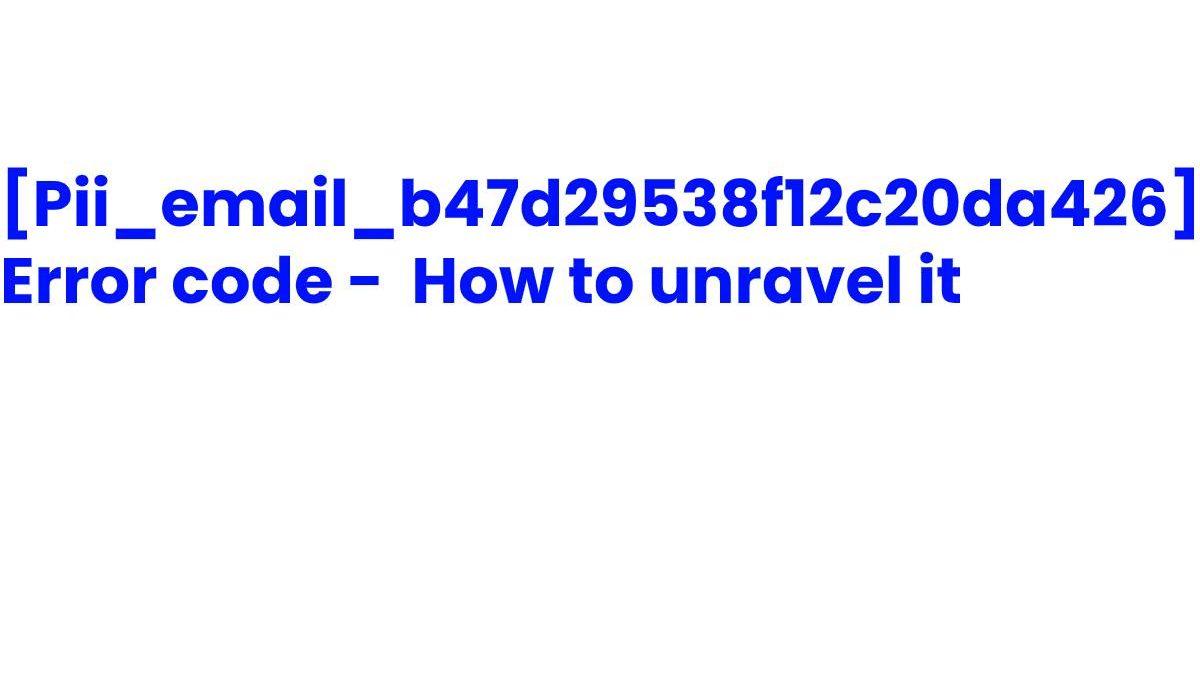 [Pii_email_b47d29538f12c20da426] Error code – How to unravel it