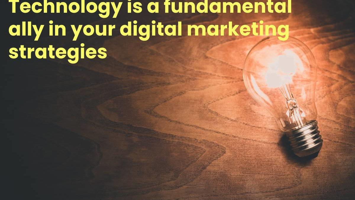 Technology is a fundamental ally in your digital marketing strategies