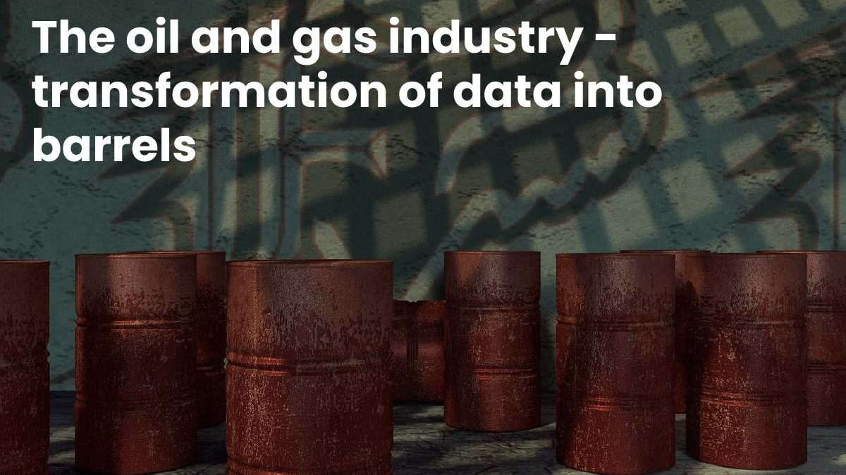 The oil and gas industry – transformation of data into barrels