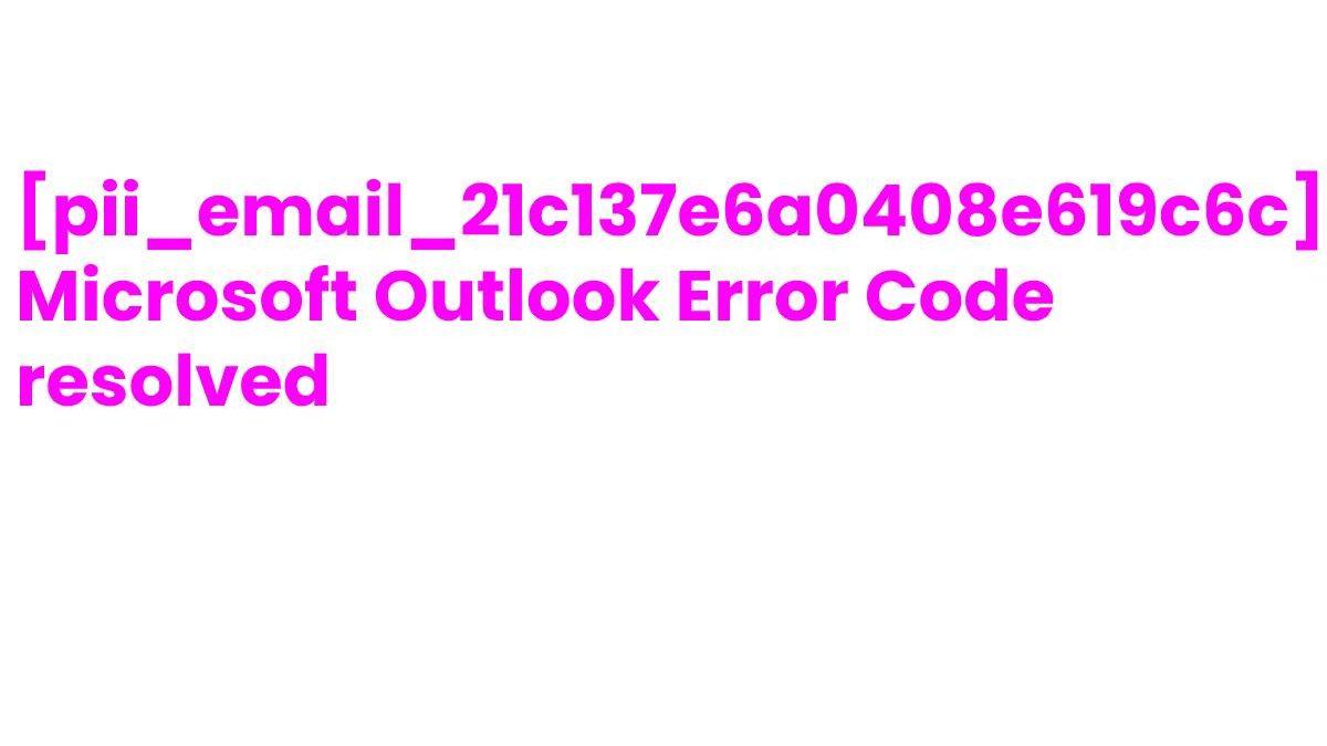 How to solve [pii_email_21c137e6a0408e619c6c] error?