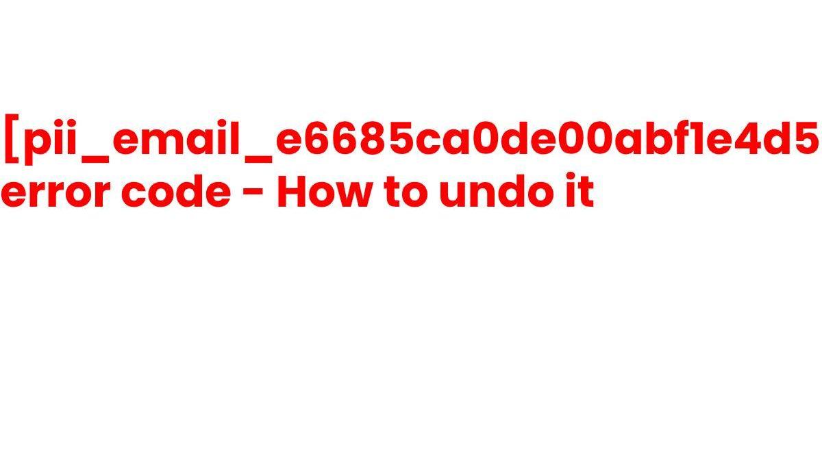 [pii_email_e6685ca0de00abf1e4d5] erroe code – how to undo it