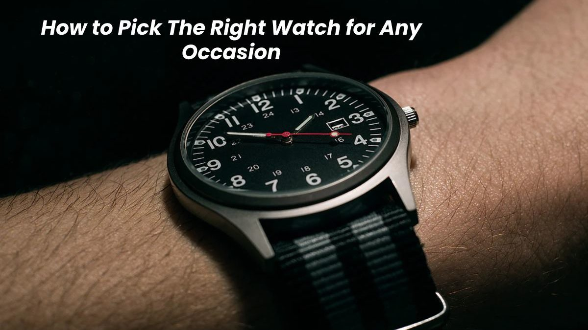 How to Pick The Right Watch for Any Occasion
