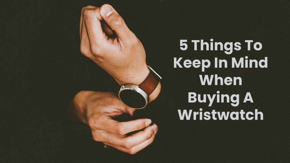 5 Things To Keep In Mind When Buying A Wristwatch