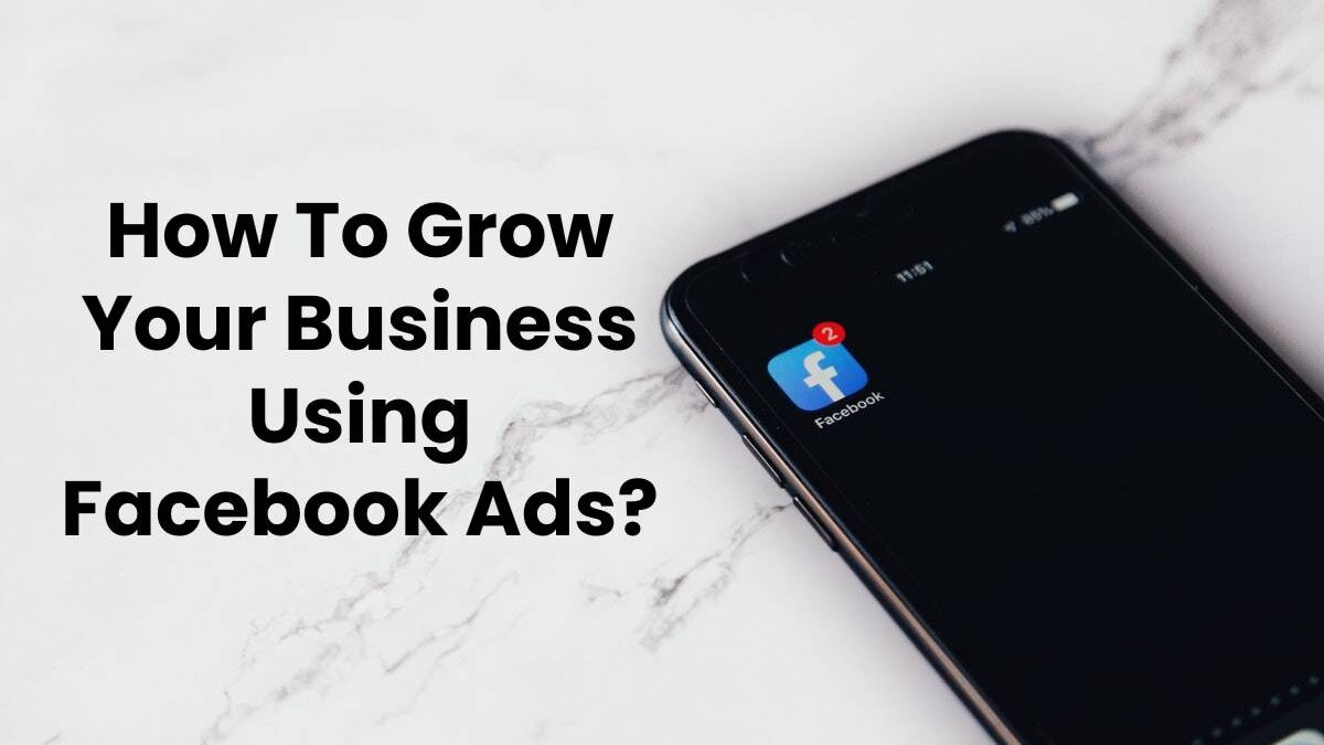 How To Grow Your Business Using Facebook Ads?