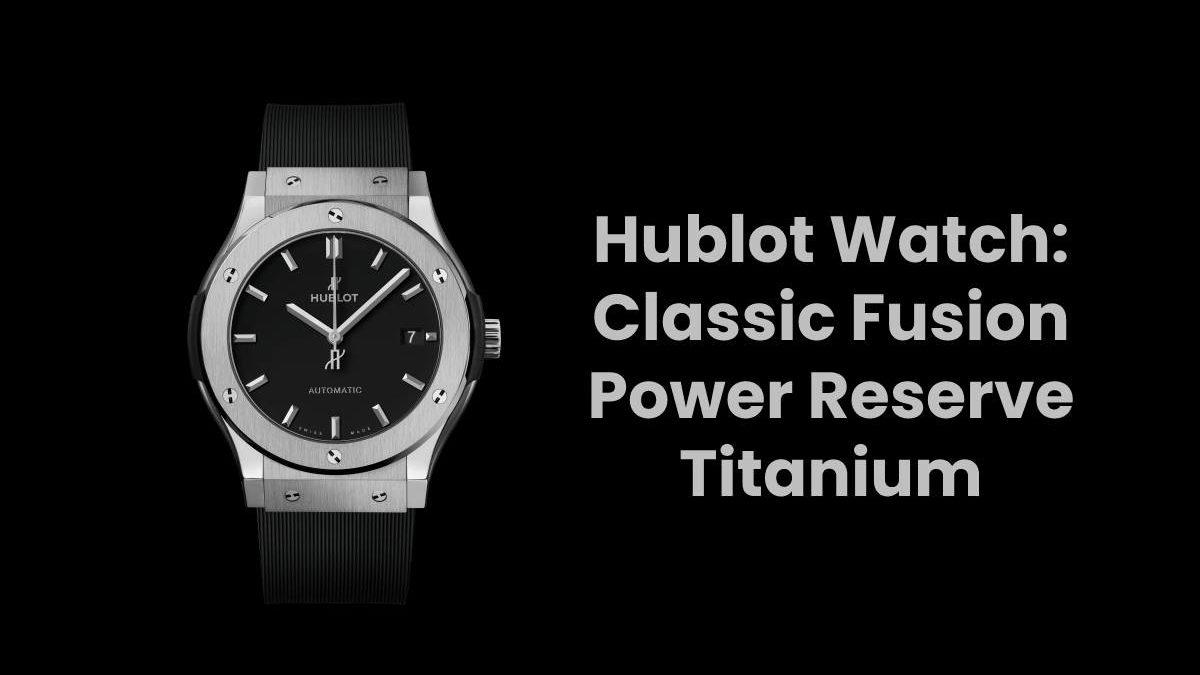 Hublot Watch: Classic Fusion Power Reserve Titanium