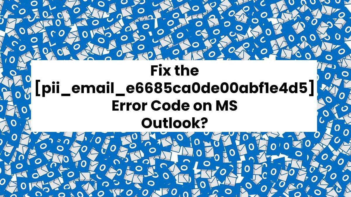 How To Fix [pii_email_e6685ca0de00abf1e4d5] Error Code?