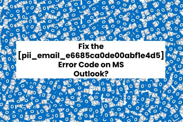Fix the pii_email_e6685ca0de00abf1e4d5 Error Code on MS Outlook?