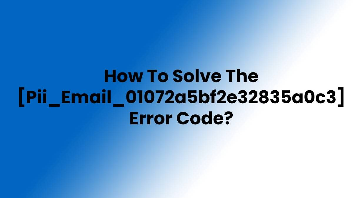 How To Solve The [Pii_Email_01072a5bf2e32835a0c3] Error Code?