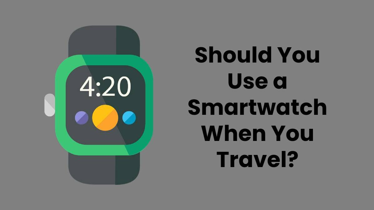 Should You Use a Smartwatch When You Travel?