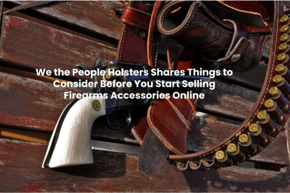 We the People Holsters Shares Things to Consider Before You Start Selling Firearms Accessories Online
