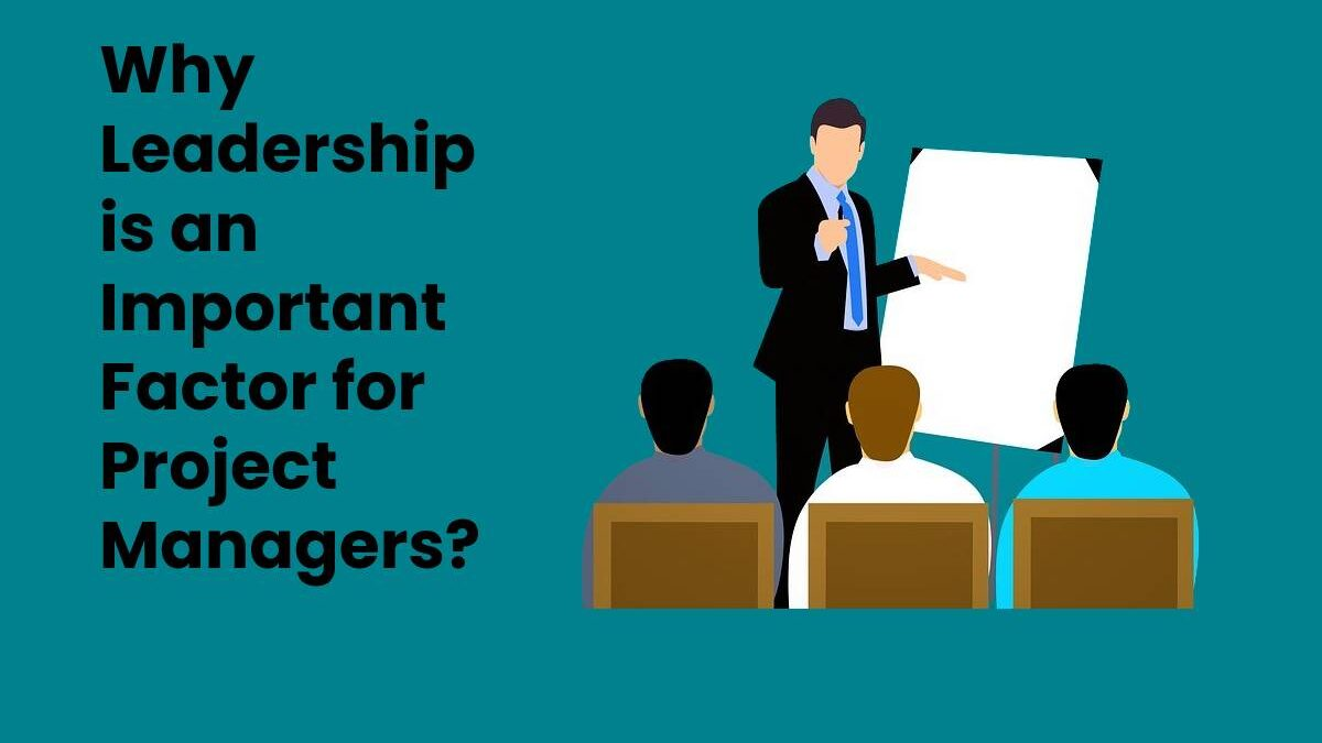 Why Leadership is an Important Factor for Project Managers?