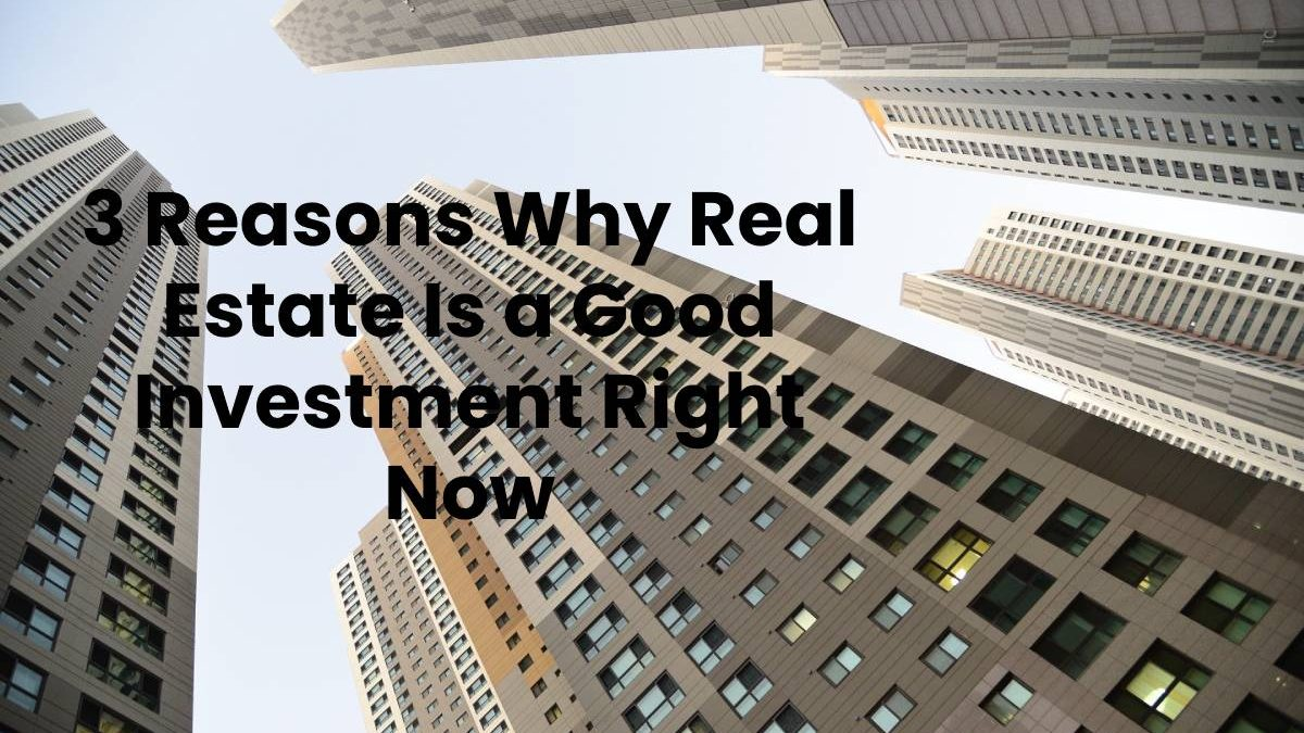 3 Reasons Why Real Estate Is a Good Investment Right Now