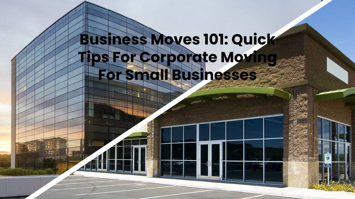 Business Moves 101: Quick Tips For Corporate Moving For Small Businesses