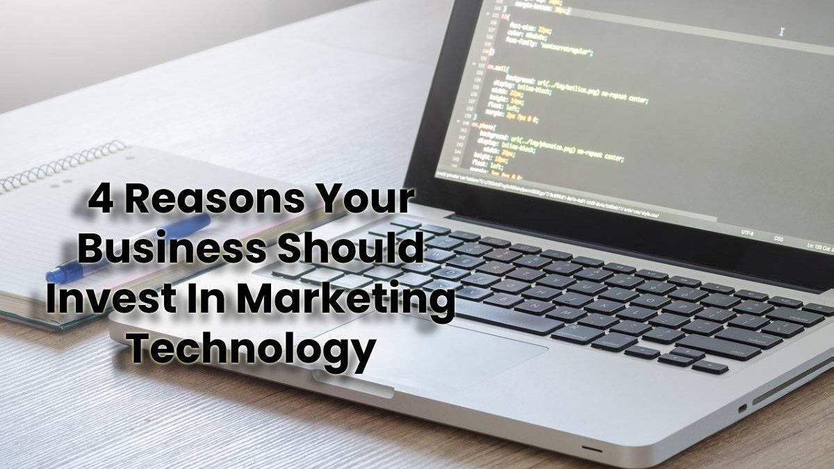 4 Reasons Your Business Should Invest In Marketing Technology