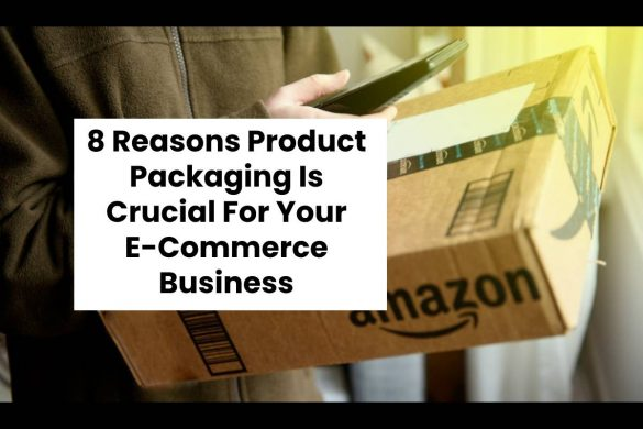 8 Reasons Product Packaging Is Crucial For Your E-Commerce Business