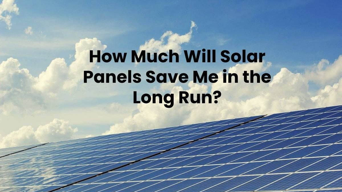 How Much Will Solar Panels Save Me in the Long Run?