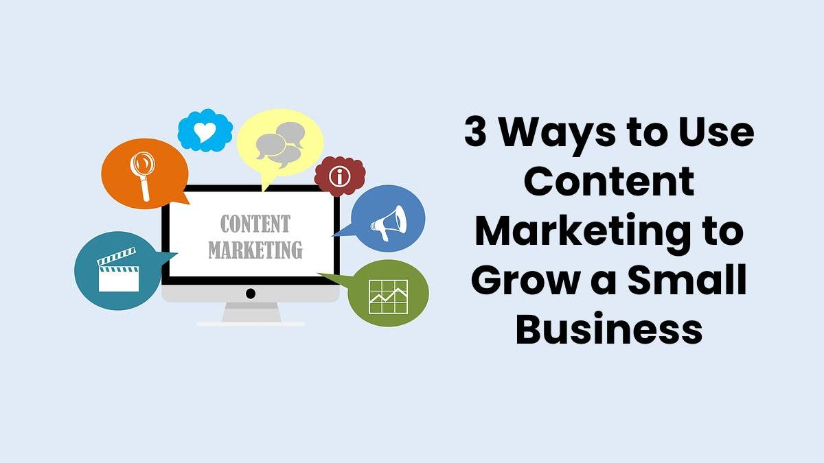 3 Ways to Use Content Marketing to Grow a Small Business