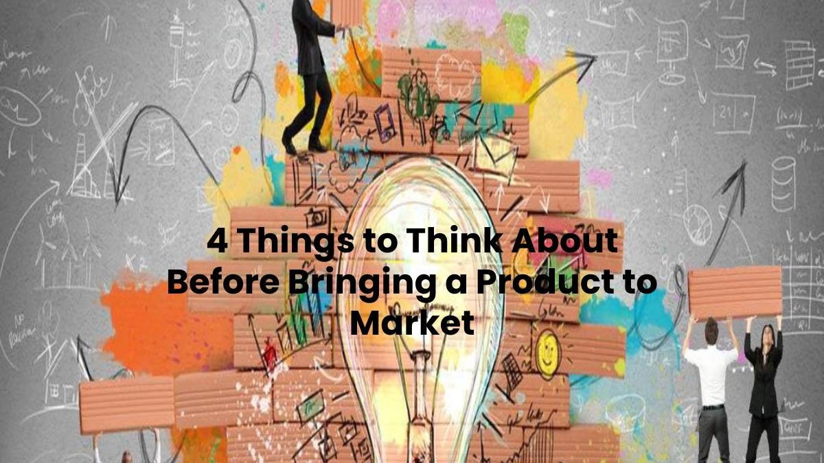 4 Things to Think About Before Bringing a Product to Market