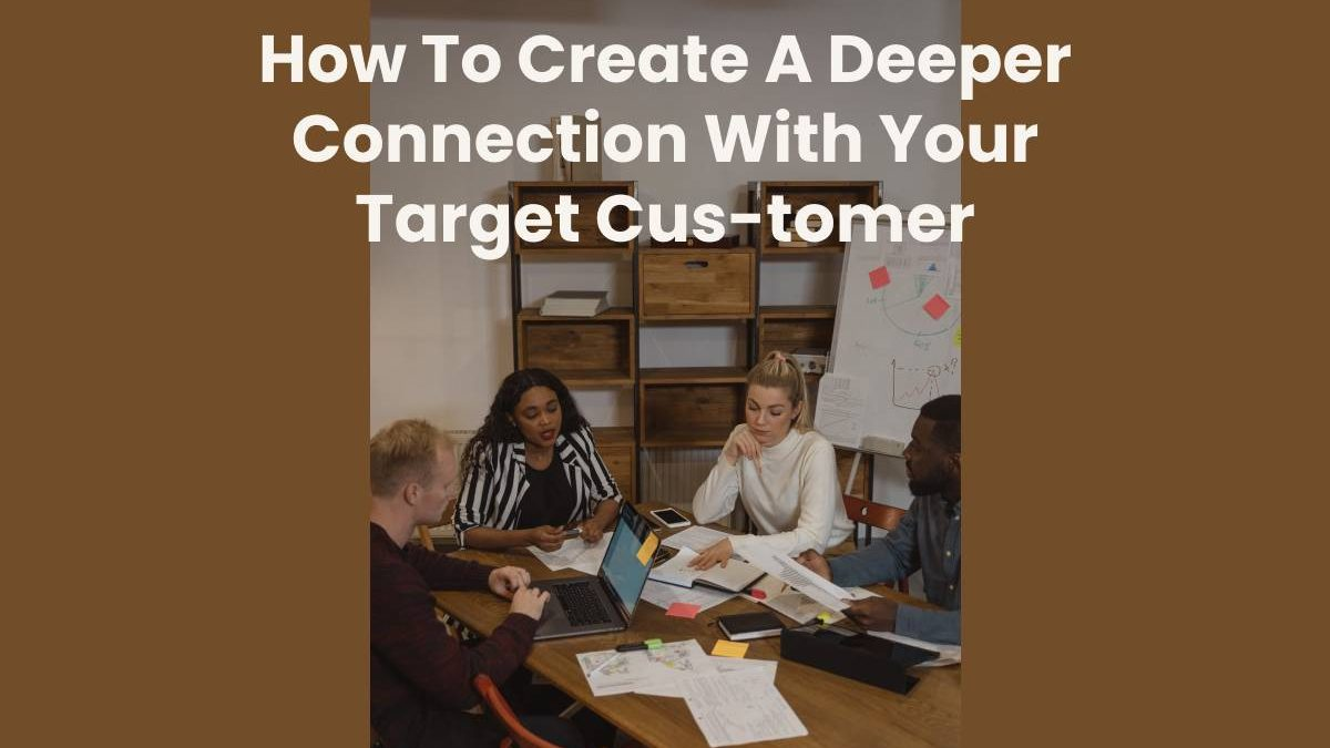 How To Create A Deeper Connection With Your Target Cus-tomer