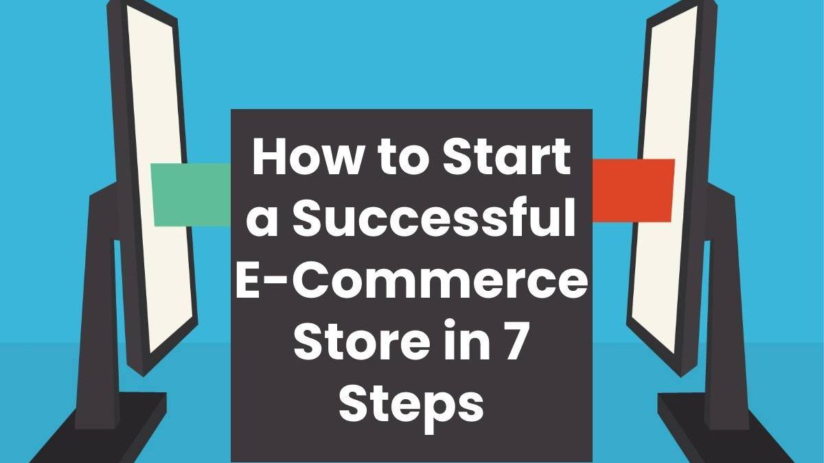 How to Start a Successful E-Commerce Store in 7 Steps