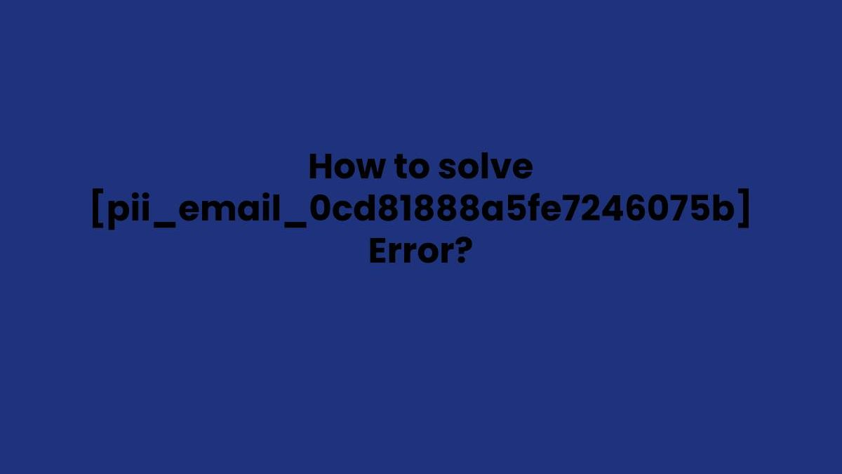 How to solve [pii_email_0cd81888a5fe7246075b] Error?