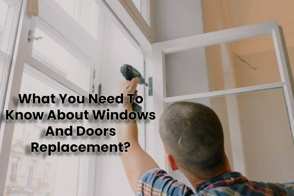 What You Need To Know About Windows And Doors Replacement?